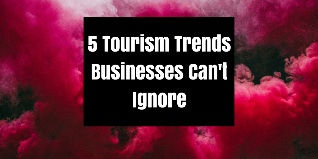 5 Tourism Trends Local Businesses Can't Ignore