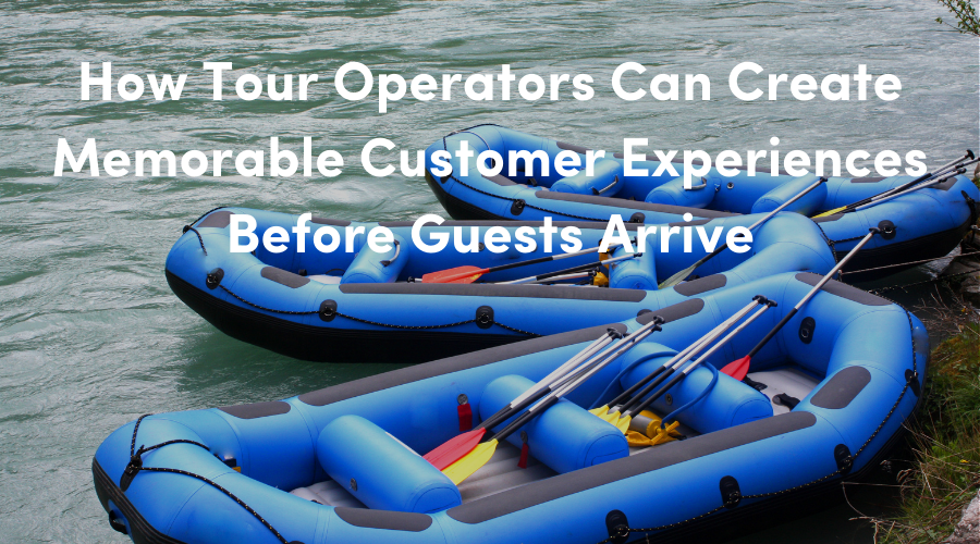 How Tour Operators Can Create Memorable Customer Experiences Before Guests Arrive