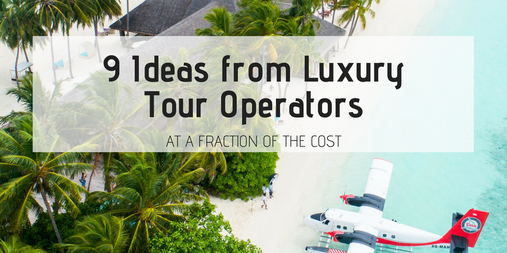 9 Ideas Tour Operators Can Borrow From Luxury Travel Companies (At A  Fraction Of The Cost)