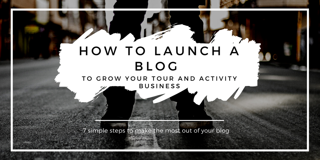 How to Launch a Blog to Grow Your Tour and Activity Business