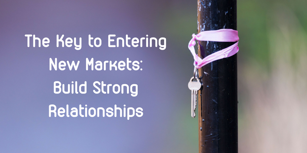 The Key to Entering New Markets: Build Strong Relationships