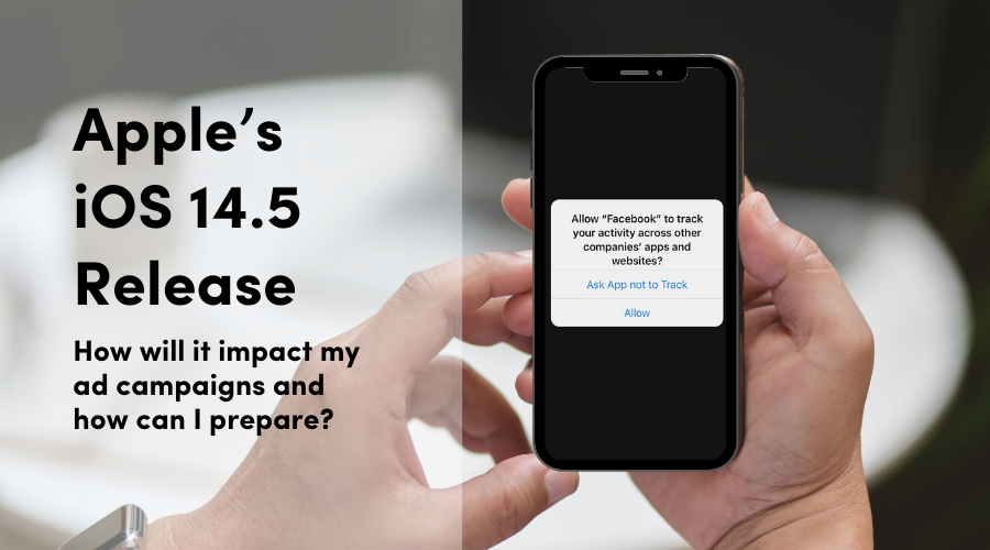 Apple iOS14.5: How Will It Impact My Campaigns?